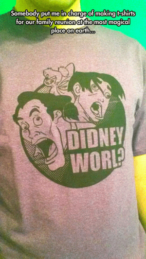 srsfunny:Now Wear It With Pride: Somebody puf me in charge of making f-shirt  or our family reunion at the most magical  place on earth...  DIDNEY  WOR? srsfunny:Now Wear It With Pride