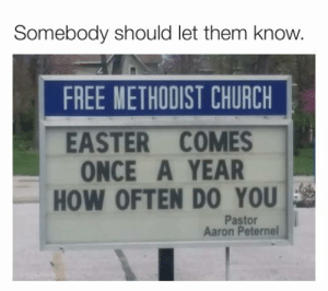 Church, Dank, and Easter: Somebody should let them know.  FREE METHODIST CHURCH  EASTER COMES  ONCE A YEAR  HOW OFTEN DO YOU  Pastor  Aaron Peternel
