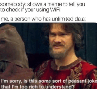 Meme, Sorry, and Wifi: somebody shows a meme to tell you  to check if your using WiFi  me, a person who has unlimited data:  I'm sorry, is this some sort of peasant joke  that I'm too rich to understand? I hope this hasnt been done before