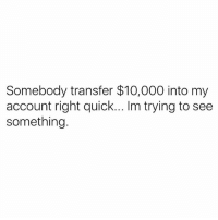 Memes, 🤖, and Account: Somebody transfer $10,000 into my  account right quick... Im trying to see  something. Gotta check something right quick 😏