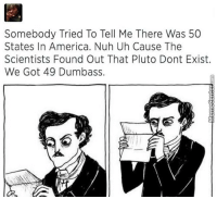 Somebody Tried To Tell Me There Was 50  States In America. Nuh Uh Cause The  Scientists Found Out That Pluto Dont Exist.  We Got 49 Dumbass. Can't argue with that, huh?  http://www.memecenter.com/fun/4788393/just-what