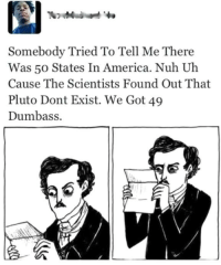 Dank, 🤖, and In America: Somebody Tried To Tell Me There  Was 50 States In America. Nuh Uh  Cause The Scientists Found Out That  Pluto Dont Exist. We Got 49  Dumbass. The measures of stupidity are endless...