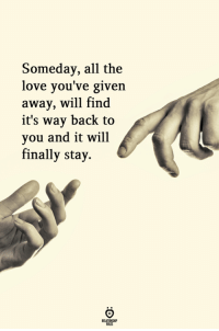 all-the-love: Someday, all the  love you've given  away, will find  it's way back to  you and it will  finally stay.  RA