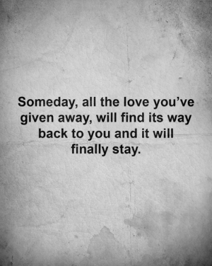 Love, Memes, and All The: Someday, all the love you've  given away, will find its way  back to you and it will  finally stay