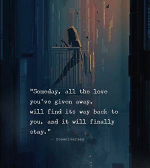 "Love, All The, and Back: ""Someday, all the love  you've given away,  will find its way back to  you, and it will finally  stay.""  -Drewniverses"