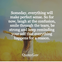 Quotes, Smile, and Strong: Someday, everything will  make perfect sense. So for  now, laugh at the confusion,  smile through the tears, be  strong and keep reminding  your self that everything  happens for a reason.  Quotes Gate  e.com