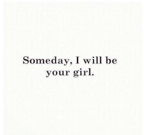 Girl, Your Girl, and Will: Someday, I will be  your girl.