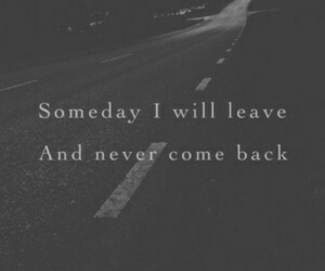 Never, Back, and Will: Someday I will leave  And never come back