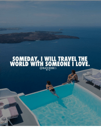 Love, Memes, and Travel: SOMEDAY, I WILL TRAVEL THE  WORLD WITH SOMEONE I LOVE.  C@SUCCESSES Who would you be taking with? 👇