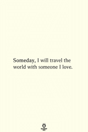 Love, Travel, and World: Someday, I will travel the  world with someone I love.