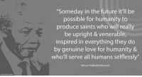 """""""Someday in the future it'll be possible for humanity to produce saints who will really be upright and venerable, inspired in everything they do by genuine love for humanity and who'll serve all humans selflessly."""" ~ Nelson Mandela from a letter to Winnie Mandela, written on Robben Island, 19 August 1976 #LivingTheLegacy #MadibaRemembered   www.nelsonmandela.org www.mandeladay.com archive.nelsonmandela.org: """"Someday in the future it'll be  possible for humanity to  produce saints who will really  be upright & venerable,  inspired in everything they do  by genuine love for humanity &  who'll serve all humans selflessly  Nelson Rolihlahla Mandela """"Someday in the future it'll be possible for humanity to produce saints who will really be upright and venerable, inspired in everything they do by genuine love for humanity and who'll serve all humans selflessly."""" ~ Nelson Mandela from a letter to Winnie Mandela, written on Robben Island, 19 August 1976 #LivingTheLegacy #MadibaRemembered   www.nelsonmandela.org www.mandeladay.com archive.nelsonmandela.org"""
