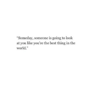 "https://iglovequotes.net/: ""Someday, someone is going to look  at you like you're the best thing in the  world."" https://iglovequotes.net/"