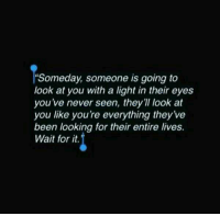 Wait for it. 💖: Someday, someone is going to  look at you with a light in their eyes  you've never seen, they'll look at  you like youre everything they've  been looking for their entire lives.  Wait for it. Wait for it. 💖
