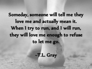 Romantic Memes for Her and Him - Funny I love You Pictures: Someday, someone will tell me they  love me and actually mean it.  When 1 try to run, and I will run,  they will love me enough to refuse  to let me go.  .L. Gray Romantic Memes for Her and Him - Funny I love You Pictures