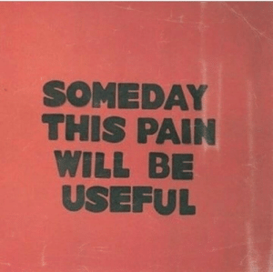 Pain, Will, and This: SOMEDAY  THIS PAIN  WILL BIE  USEFUL