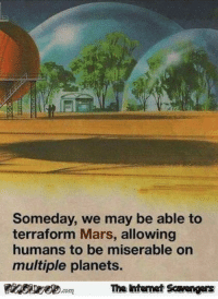Memes, Mars, and Planets: Someday, we may be able to  terraform Mars, allowing  humans to be miserable on  multiple planets.  The Intemet Scavengers <p>Humorous memes and pics  Your Tuesday guffaws are here  PMSLweb </p>