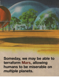 """Club, Tumblr, and Blog: Someday, we may be able to  terraform Mars, allowing  humans to be miserable on  multiple planets. <p><a href=""""http://laughoutloud-club.tumblr.com/post/166921979702/when-you-dont-want-to-live-on-this-planet-anymore"""" class=""""tumblr_blog"""">laughoutloud-club</a>:</p>  <blockquote><p>When you don't want to live on this planet anymore</p></blockquote>"""