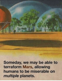 Dank, Memes, and Target: Someday, we may be able to  terraform Mars, allowing  humans to be miserable on  multiple planets. Me_irl by weerda MORE MEMES