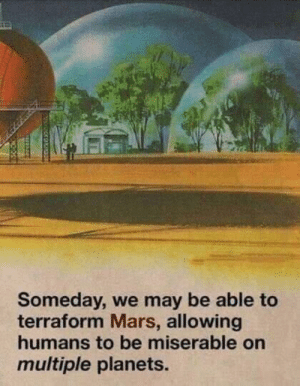 the-memedaddy:Me_irl: Someday, we may be able to  terraform Mars, allowing  humans to be miserable on  multiple planets. the-memedaddy:Me_irl