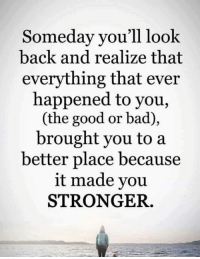 Broughts: Someday you'll look  back and realize that  everything that ever  happened to you,  (the good or bad),  brought you to a  better place because  it made you  STRONGER.