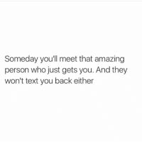 I'm pretty sure I laughed with sadness when I read this 😩😭😂: Someday you'll meet that amazing  person who just gets you. And they  won't text you back either I'm pretty sure I laughed with sadness when I read this 😩😭😂
