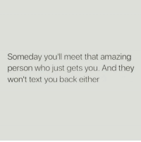 Amazing: Someday youll meet that amazing  person who just gets you. And they  won't text you back either