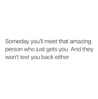 Funny, Text, and Amazing: Someday youll meet that amazing  person who just gets you. And they  won't text you back either Bastids😑😑