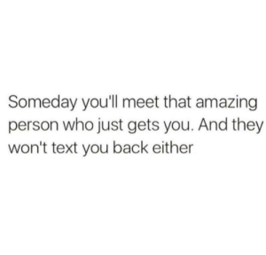 Ouch: Someday you'll meet that amazing  person who just gets you. And they  won't text you back either Ouch