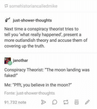 "shower: somehistoriancalledmike  just-shower-thoughts  Next time a conspiracy theorist tries to  tell you 'what really happened', present a  more outlandish theory and accuse them of  covering up the truth.  janothar  Conspiracy Theorist: ""The moon landing was  faked!""  Me: ""Pfft, you believe in the moon?""  Fonte: just-shower-thoughts  1.732 note>D"