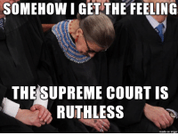 ZING!!!: SOMEHOW LGE THE FEELING  THE SUPREME COURT IS  RUTHLESS  made on imgur ZING!!!