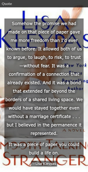 SIZZLE: Somehow the promise we had made on that piece of paper gave me more freedom than I'd ever known before. It allowed both of us to argue, to laugh, to risk, to trust—without fear. It was a confirmation of a connection that already existed. And it was a bond that extended far beyond the borders of a shared living space. We would have stayed together even without a marriage certificate . . . but I believed in the permanence it represented. It was a piece of paper you could build a life on.