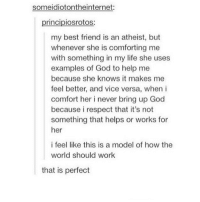 Best Friend, God, and Life: someidiotontheinternet:  principiosrotos  my best friend is an atheist, but  whenever she is comforting me  with something in my life she uses  examples of God to help me  because she knows it makes me  feel better, and vice versa, when i  comfort her i never bring up God  because i respect that it's not  something that helps or works for  her  i feel like this is a model of how the  world should work  that is perfect