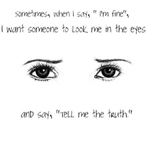 "https://iglovequotes.net/: Someines, when say m fine"",  I want someone to Look me in the eyes  anD say, TeLL me the Ruth https://iglovequotes.net/"