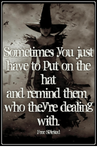 The Hat: Somelimes You just  have to Put on the  hat  and remind then  who theyre dealing  with  Free SPirited