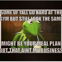 Gym, Hardly, and Gyms: SOMEOFYALTHO HARD AT THE  GYM BUT STILL LOOK THE SAME  MIGHT BE YOUR MEAL PLAN  BUT THAT AINT MYBUSINESS Not my place. . @officialdoyoueven 👈