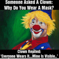 """clown: Someone Asked A Clown:  Why Do You Wear A Mask?  Clown Replied:  """"Everyone Wears lt...Mine Is Visible."""