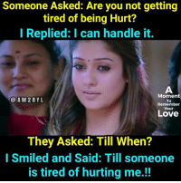 I Can Handle It: Someone Asked: Are you not getting  tired of being Hurt?  I Replied: I can handle it.  Moment  AM2 REYL  To  Remember  Your  Love  They Asked: Till When?  I Smiled and Said: Till someone  is tired of hurting me!!