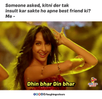 Best Friend, Best, and Indianpeoplefacebook: Someone asked, kitni der tak  insult kar sakte ho apne best friend ki?  Me-  Dhin bhar Din bhar  LAUGHING  0OO  /laughingcolours