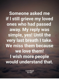 Love, Memes, and 🤖: Someone asked me  if I still grieve my loved  ones who had passed  away. My reply was  simple, yes! Until the  very last breath I take.  We miss them because  we love them!  I wish more people  would understand that.  I Love Myself  Do You?