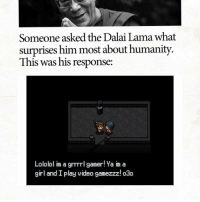 Dalai Lama, Girl, and Video: Someone asked the Dalai Lama what  surprises him most about humanity.  This was his response:  Lololol im a grrrrl gamer! Ya im a  girl and I play video gamezzz! o3o https://t.co/Ub8qgBqL0w