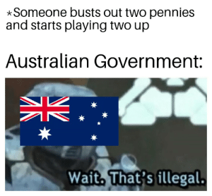History, Government, and Australian: Someone busts out two pennies  and starts playing two up  Australian Government:  Wait. That's illegal.  N2  ИГ Two up