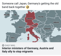 The boys are back together! (X-Post r/de): Someone call Japan, Germany's getting the old  band back together  IRELAND  UK  POLAND  GERMANY  UKRAINE  AUSTRIA  FRANCE  ROMANIA  ITALY  SPAIN  DAILY MAIL  Interior ministers of Germany, Austria and  Italy ally to stop migrants The boys are back together! (X-Post r/de)