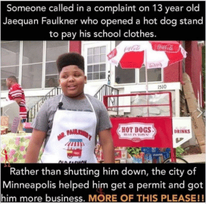 Clothes, Coca-Cola, and Dogs: Someone called in a complaint on 13 year old  Jaequan Faulkner who opened a hot dog stand  to pay his school clothes.  Coca-Cola  1510  HOT DOGS  PAMLIONER'T  DRINKS  BEST IN TOWN  Cottaa  OLB PACHION  Rather than shutting him down, the city of  |Minneapolis  him more business. MORE OF THIS PLEASE!  helped him get a permit and got  SKU Minneapolis spreading good vibes