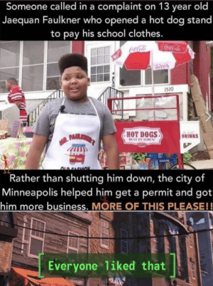 Clothes, Coca-Cola, and Dogs: Someone called in a complaint on 13 year old  Jaequan Faulkner who opened a hot dog stand  to pay his school clothes.  Coca-Cola  1510  HOT DOGS  BEST IN TOWN  DRINKS  ALD FACHION  Rather than shutting him down, the city of  Minneapolis helped him get a permit and got  him more business. MORE OF THIS PLEASE!!  Everyone 1iked that https://t.co/FzBY9oh1c2