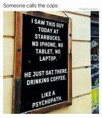 I have never read anything more disturbing than this.: Someone calls the cops  @highfiveexpert  I SAW THIS GUY  TODAY AT  STARBUCKS.  NO IPHONE, NO  TABLET, NO  LAPTOP.  UM  HE JUST SAT THERE  DRINKING COFFEE.  LIKEA  PSYCHOPATH. I have never read anything more disturbing than this.