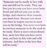 """I love this from @lovequotestothemoon 😍😍😍 Give them a follow @lovequotestothemoon 💘 @lovequotestothemoon 💘 @lovequotestothemoon 💘 @lovequotestothemoon 💘: Someone can be madly in love with  you and still not be ready. They can  love you in a way you have never been  loved and still not join you on the  bridge. And whatever their reasons  you must leave. Because you never  ever have to inspire anyone to meet  you on the bridge. You never ever have  to convince someone to do the work to  be ready. There is more extraordinary  love, more love that you have never  seen, out here in this wide and wild  universe. And there is the love that  will be ready."""" I love this from @lovequotestothemoon 😍😍😍 Give them a follow @lovequotestothemoon 💘 @lovequotestothemoon 💘 @lovequotestothemoon 💘 @lovequotestothemoon 💘"""
