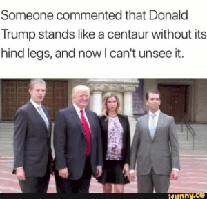 Donald Trump, Trump, and Centaur: Someone commented that Donald  Trump stands like a centaur without its  hind legs, and now I can't unsee it  ifunny.co