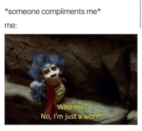 I think I'll just stop posting edits bc it's pretty useless😂 Credit to tumblr labyrinth: *someone compliments me  me:  who me  No, I'm just a worm I think I'll just stop posting edits bc it's pretty useless😂 Credit to tumblr labyrinth
