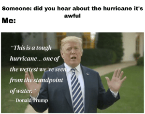 """One of the wettest hurricanes we've seen from the standpoint of water: Someone: did you hear about the hurricane it's  awful  Ме:  """"This is a tough  hurrican...one of  the wettest we've seen  from the standpoint  of water.""""  Donald Trump One of the wettest hurricanes we've seen from the standpoint of water"""