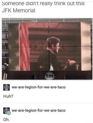 Bang bang: Someone didn't really think out this  JFK Memorial  tm  66 we-are-legion-for-we-are-taco  Huh?  8we-are-legion-for-we-are-taco  Oh. Bang bang